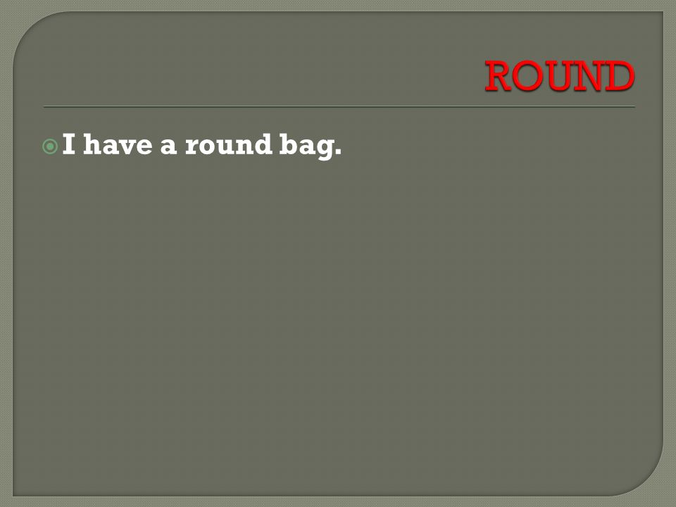  I have a round bag.