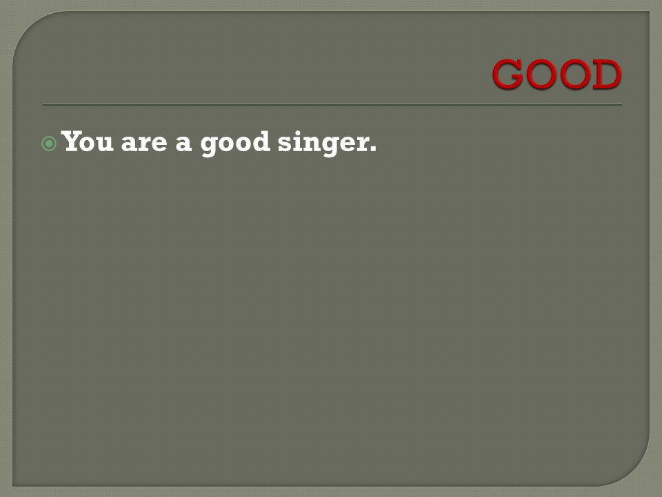  You are a good singer.