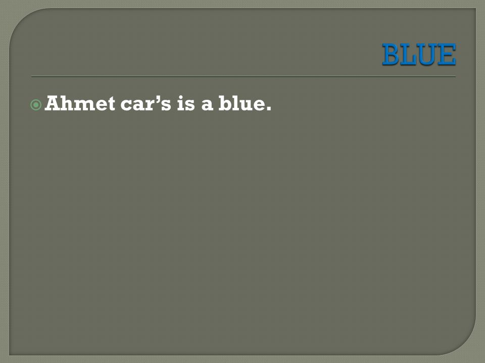  Ahmet car's is a blue.