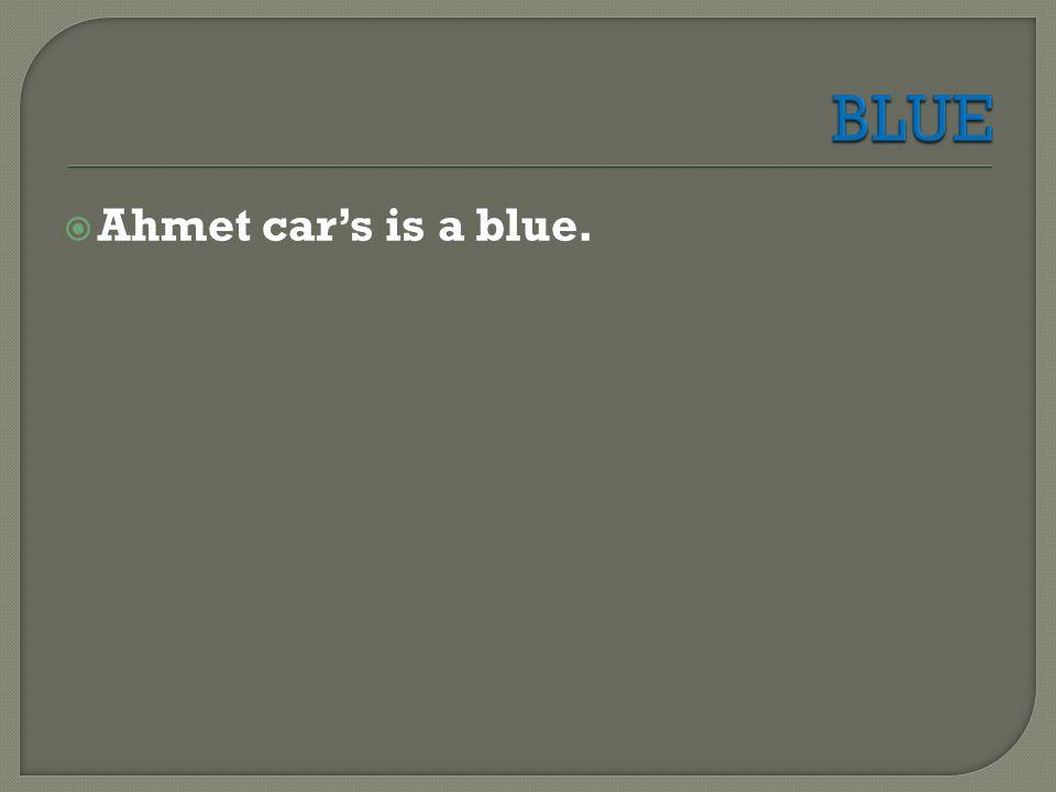  Ahmet car's is a blue.