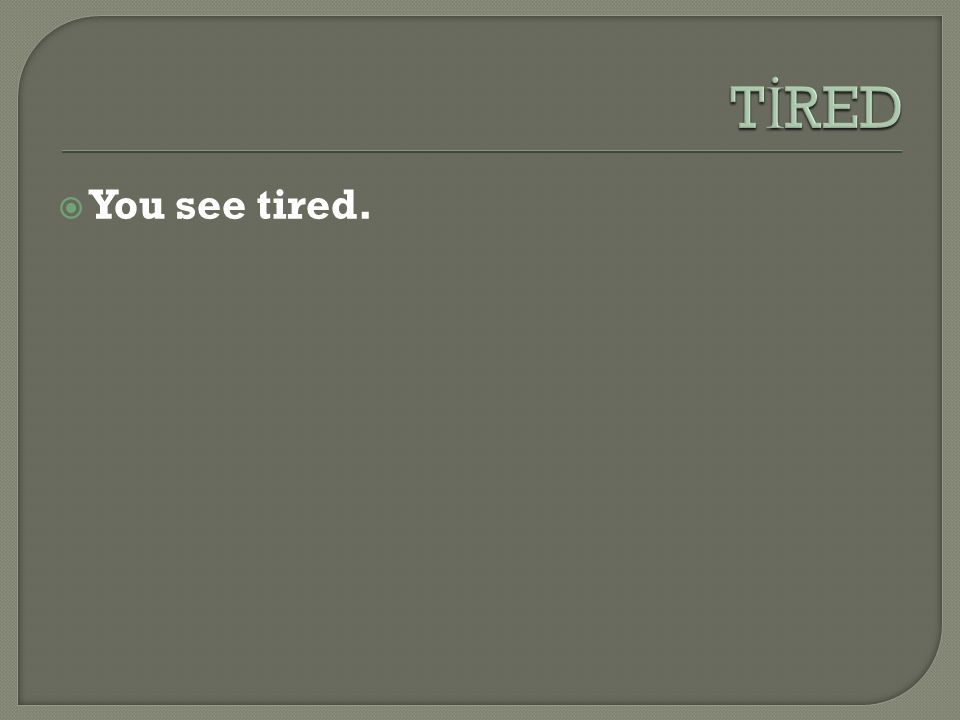  You see tired.