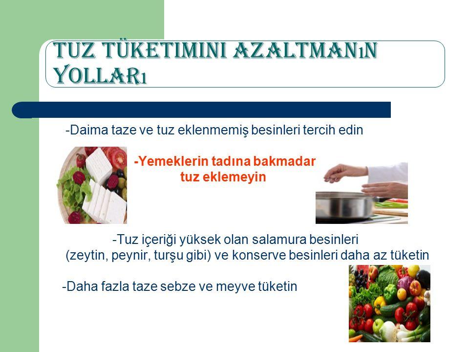 Tuz Tüketimini Azaltman ı n Yollar ı -Daima taze ve tuz eklenmemiş besinleri tercih edin -Yemeklerin tadına bakmadan tuz eklemeyin -Tuz içeriği yüksek olan salamura besinleri (zeytin, peynir, turşu gibi) ve konserve besinleri daha az tüketin -Daha fazla taze sebze ve meyve tüketin