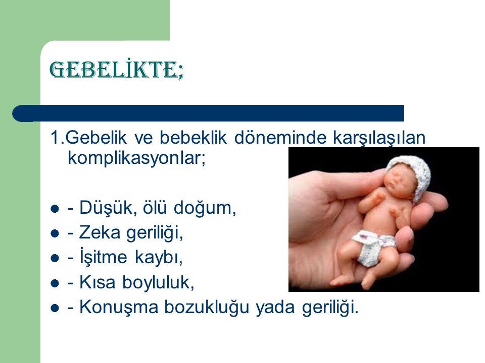 GEBEL İ KTE; 1.Gebelik ve bebeklik döneminde karşılaşılan komplikasyonlar; - Düşük, ölü doğum, - Zeka geriliği, - İşitme kaybı, - Kısa boyluluk, - Konuşma bozukluğu yada geriliği.