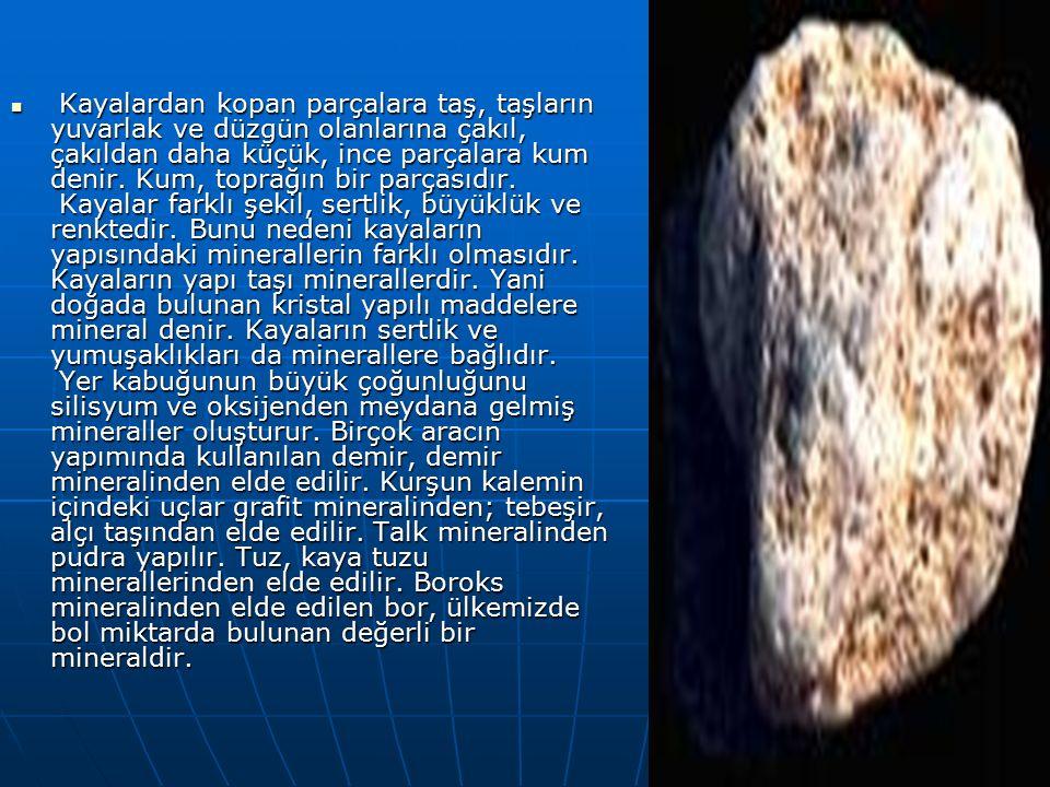 Kayalardan kopan parçalara taş, taşların yuvarlak ve düzgün olanlarına çakıl, çakıldan daha küçük, ince parçalara kum denir.
