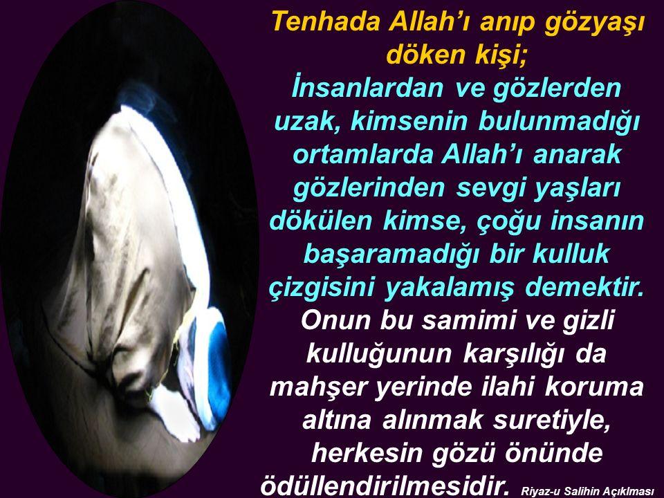 Tenhada Allah'ı anıp gözyaşı döken kişi; İnsanlardan ve gözlerden uzak, kimsenin bulunmadığı ortamlarda Allah'ı anarak gözlerinden sevgi yaşları dökülen kimse, çoğu insanın başaramadığı bir kulluk çizgisini yakalamış demektir.