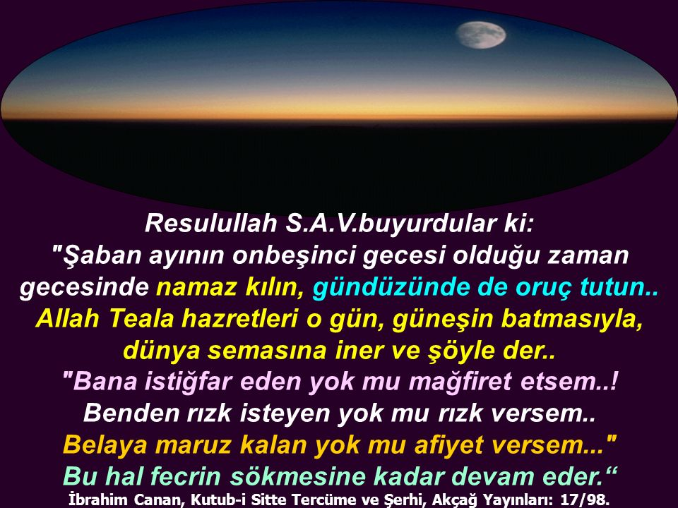 Resulullah S.A.V.buyurdular ki: Şaban ayının onbeşinci gecesi olduğu zaman gecesinde namaz kılın, gündüzünde de oruç tutun..