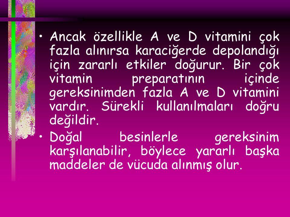 Ancak özellikle A ve D vitamini çok fazla alınırsa karaciğerde depolandığı için zararlı etkiler doğurur.