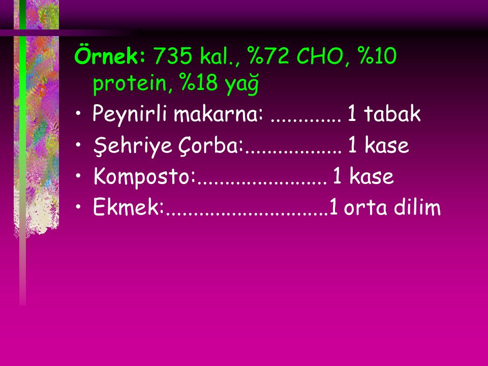 Örnek: 735 kal., %72 CHO, %10 protein, %18 yağ Peynirli makarna:.............