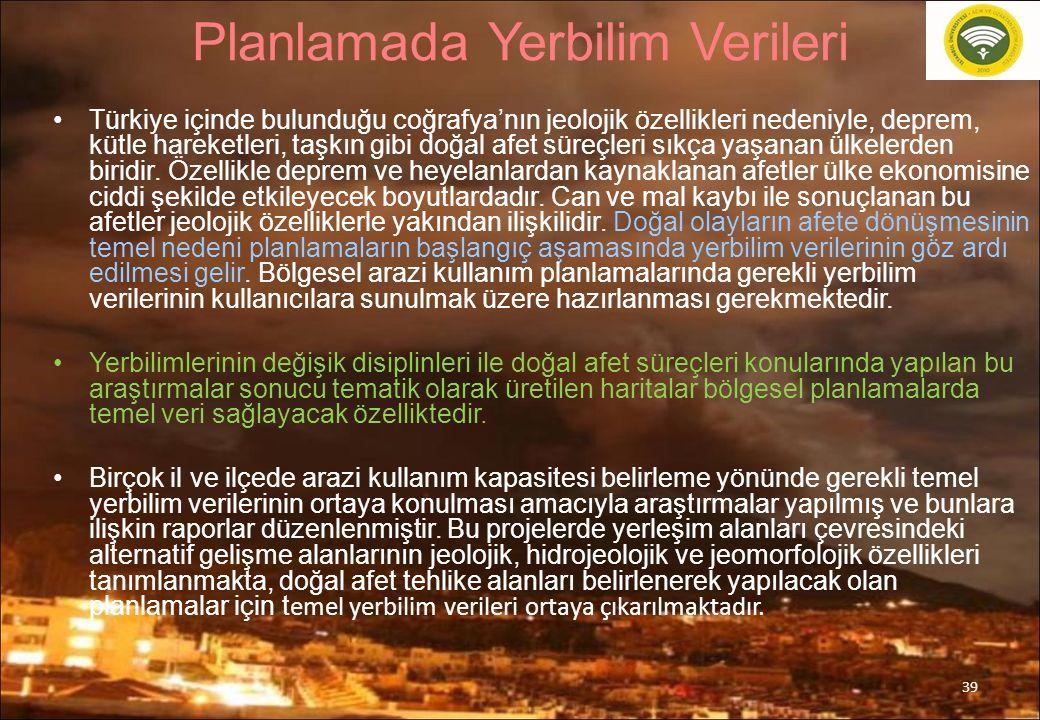 39 Planlamada Yerbilim Verileri Türkiye içinde bulunduğu coğrafya'nın jeolojik özellikleri nedeniyle, deprem, kütle hareketleri, taşkın gibi doğal afe