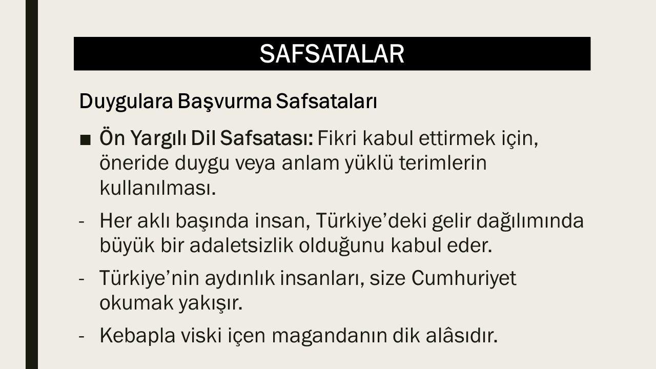 SAFSATALAR ■Ön Yargılı Dil Safsatası: Fikri kabul ettirmek için, öneride duygu veya anlam yüklü terimlerin kullanılması. -Her aklı başında insan, Türk