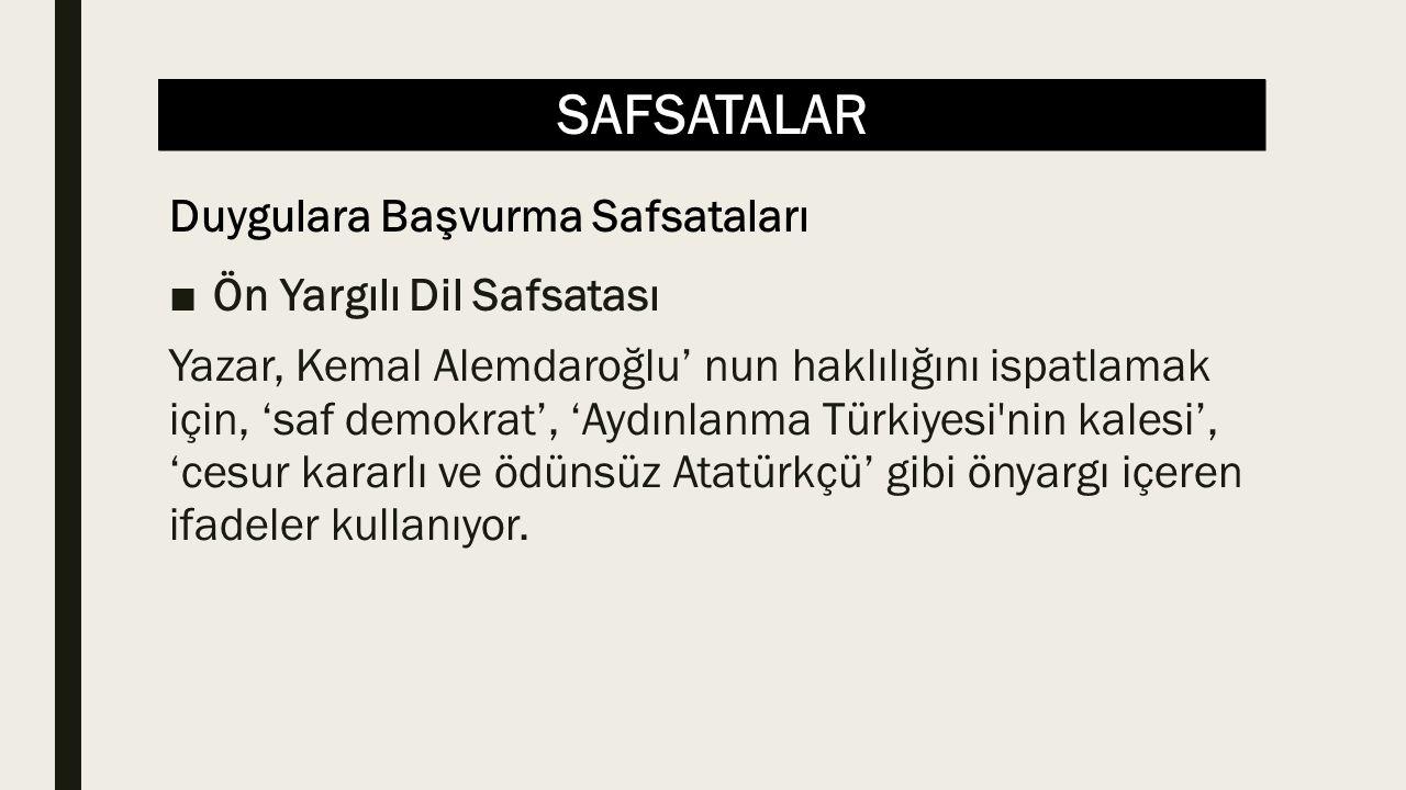 SAFSATALAR ■Ön Yargılı Dil Safsatası Yazar, Kemal Alemdaroğlu' nun haklılığını ispatlamak için, 'saf demokrat', 'Aydınlanma Türkiyesi nin kalesi', 'cesur kararlı ve ödünsüz Atatürkçü' gibi önyargı içeren ifadeler kullanıyor.