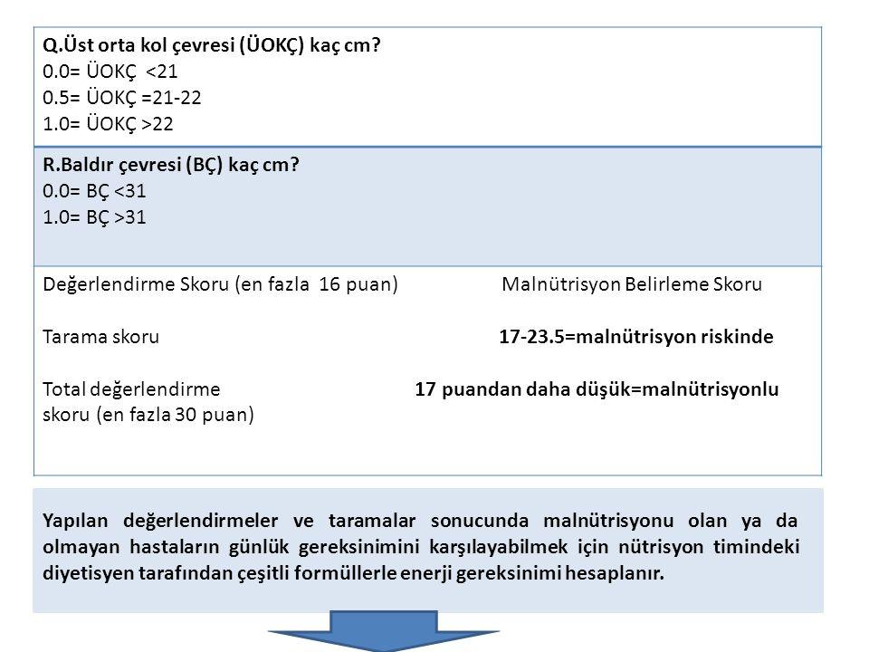 Q.Üst orta kol çevresi (ÜOKÇ) kaç cm? 0.0= ÜOKÇ <21 0.5= ÜOKÇ =21-22 1.0= ÜOKÇ >22 R.Baldır çevresi (BÇ) kaç cm? 0.0= BÇ <31 1.0= BÇ >31 Değerlendirme