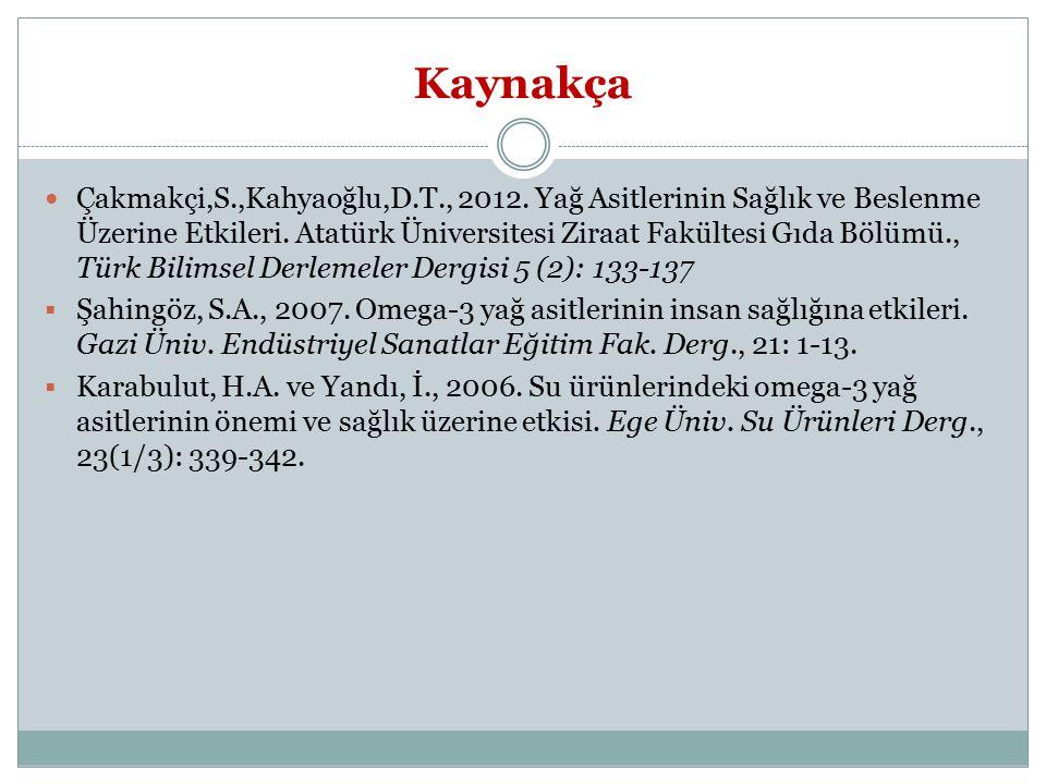 Kaynakça Çakmakçi,S.,Kahyaoğlu,D.T., 2012. Yağ Asitlerinin Sağlık ve Beslenme Üzerine Etkileri. Atatürk Üniversitesi Ziraat Fakültesi Gıda Bölümü., Tü