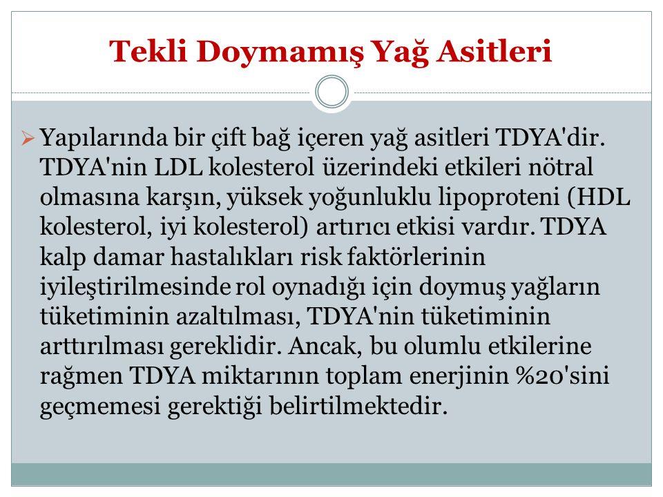 Tekli Doymamış Yağ Asitleri  Yapılarında bir çift bağ içeren yağ asitleri TDYA'dir. TDYA'nin LDL kolesterol üzerindeki etkileri nötral olmasına karşı
