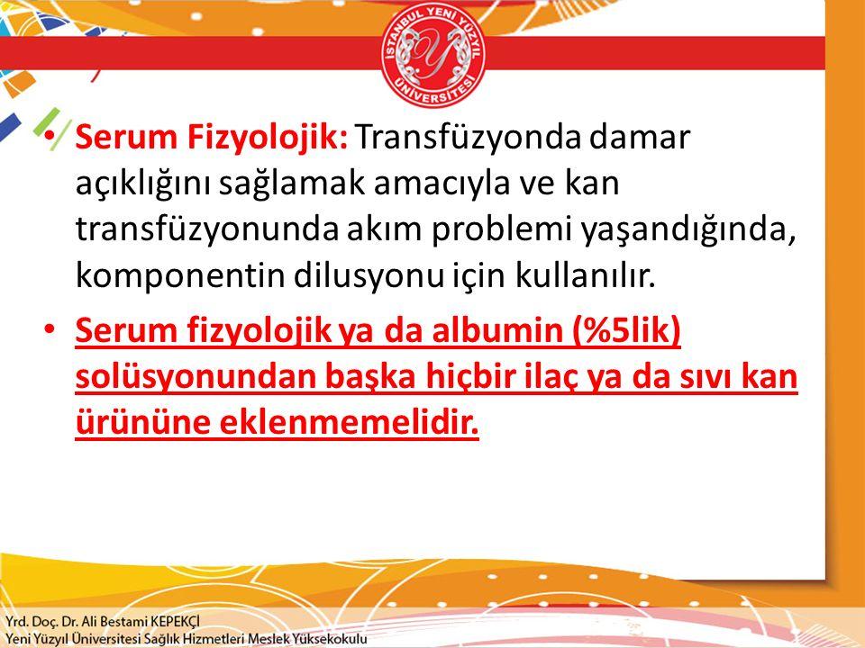 Serum Fizyolojik: Transfüzyonda damar açıklığını sağlamak amacıyla ve kan transfüzyonunda akım problemi yaşandığında, komponentin dilusyonu için kullanılır.