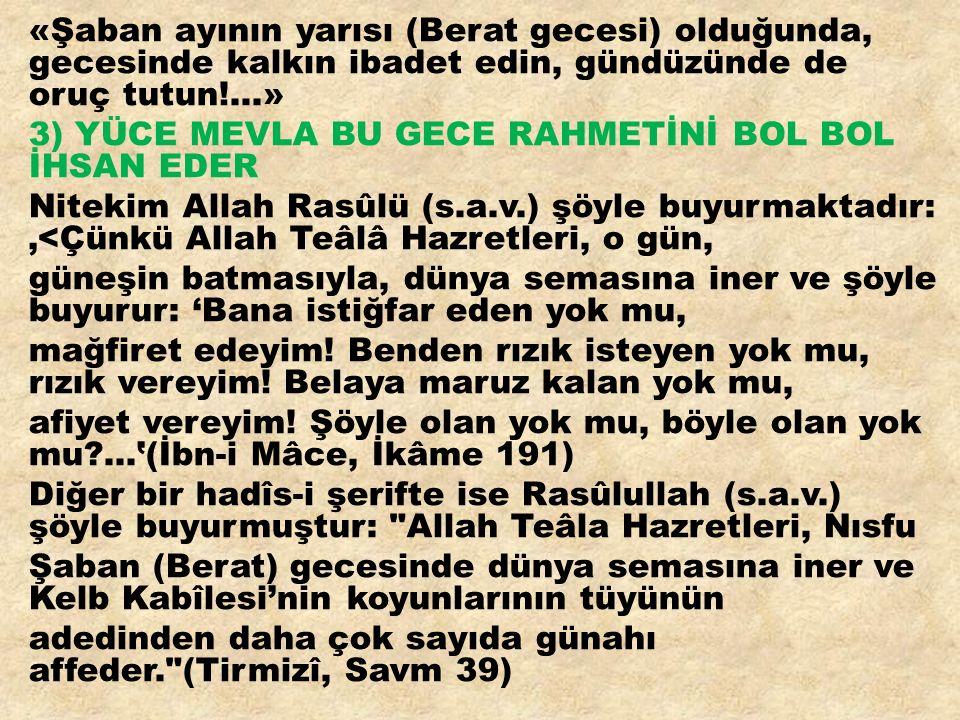«Şaban ayının yarısı (Berat gecesi) olduğunda, gecesinde kalkın ibadet edin, gündüzünde de oruç tutun!...» 3) YÜCE MEVLA BU GECE RAHMETİNİ BOL BOL İHSAN EDER Nitekim Allah Rasûlü (s.a.v.) şöyle buyurmaktadır: '<Çünkü Allah Teâlâ Hazretleri, o gün, güneşin batmasıyla, dünya semasına iner ve şöyle buyurur: 'Bana istiğfar eden yok mu, mağfiret edeyim.