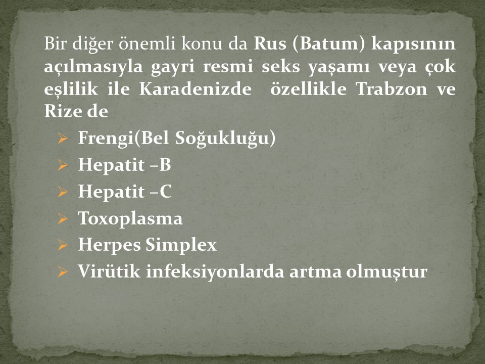 Bir diğer önemli konu da Rus (Batum) kapısının açılmasıyla gayri resmi seks yaşamı veya çok eşlilik ile Karadenizde özellikle Trabzon ve Rize de  Frengi(Bel Soğukluğu)  Hepatit –B  Hepatit –C  Toxoplasma  Herpes Simplex  Virütik infeksiyonlarda artma olmuştur