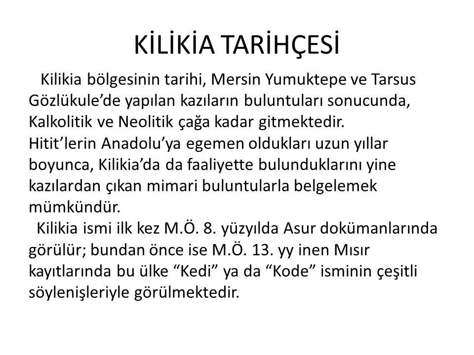 KİLİKİA TARİHÇESİ Kilikia bölgesinin tarihi, Mersin Yumuktepe ve Tarsus Gözlükule'de yapılan kazıların buluntuları sonucunda, Kalkolitik ve Neolitik ç