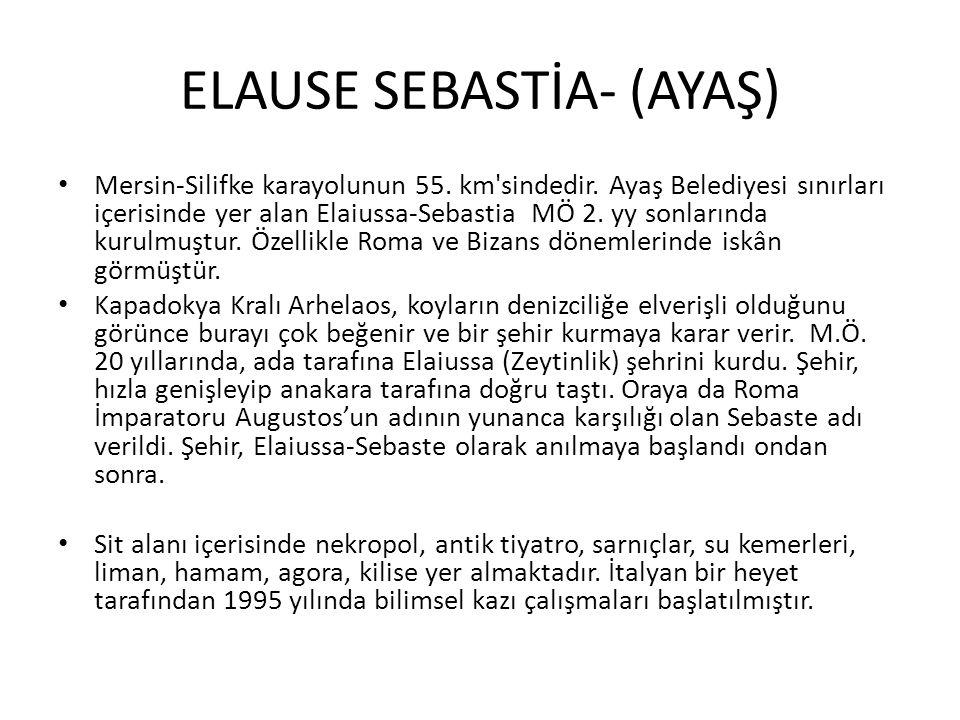 ELAUSE SEBASTİA- (AYAŞ) Mersin-Silifke karayolunun 55. km'sindedir. Ayaş Belediyesi sınırları içerisinde yer alan Elaiussa-Sebastia MÖ 2. yy sonlarınd