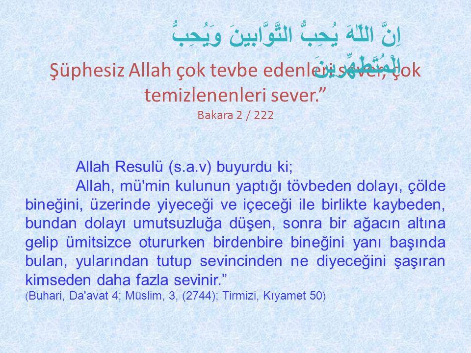 Şüphesiz Allah çok tevbe edenleri sever, çok temizlenenleri sever. Bakara 2 / 222 اِنَّ اللّٰهَ يُحِبُّ التَّوَّابينَ وَيُحِبُّ الْمُتَطَهِّرينَ Allah Resulü (s.a.v) buyurdu ki; Allah, mü min kulunun yaptığı tövbeden dolayı, çölde bineğini, üzerinde yiyeceği ve içeceği ile birlikte kaybeden, bundan dolayı umutsuzluğa düşen, sonra bir ağacın altına gelip ümitsizce otururken birdenbire bineğini yanı başında bulan, yularından tutup sevincinden ne diyeceğini şaşıran kimseden daha fazla sevinir. ( Buhari, Da avat 4; Müslim, 3, (2744); Tirmizi, Kıyamet 50 )