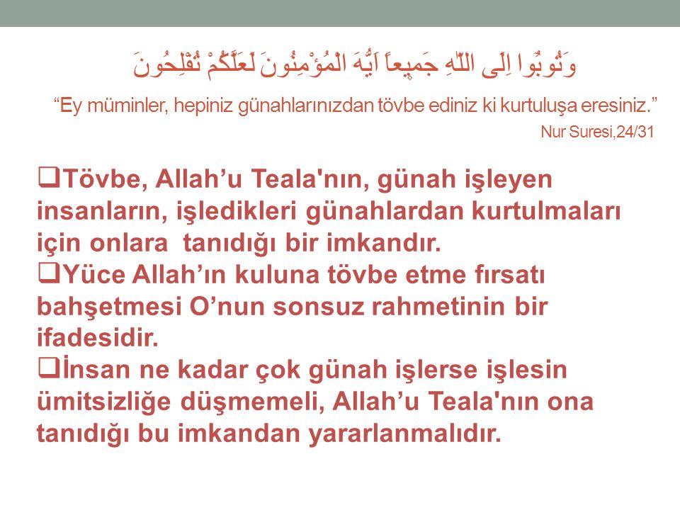 وَتُوبُٓوا اِلَى اللّٰهِ جَم۪يعاً اَيُّهَ الْمُؤْمِنُونَ لَعَلَّكُمْ تُفْلِحُونَ ''Ey müminler, hepiniz günahlarınızdan tövbe ediniz ki kurtuluşa eresiniz.'' Nur Suresi,24/31  Tövbe, Allah'u Teala nın, günah işleyen insanların, işledikleri günahlardan kurtulmaları için onlara tanıdığı bir imkandır.
