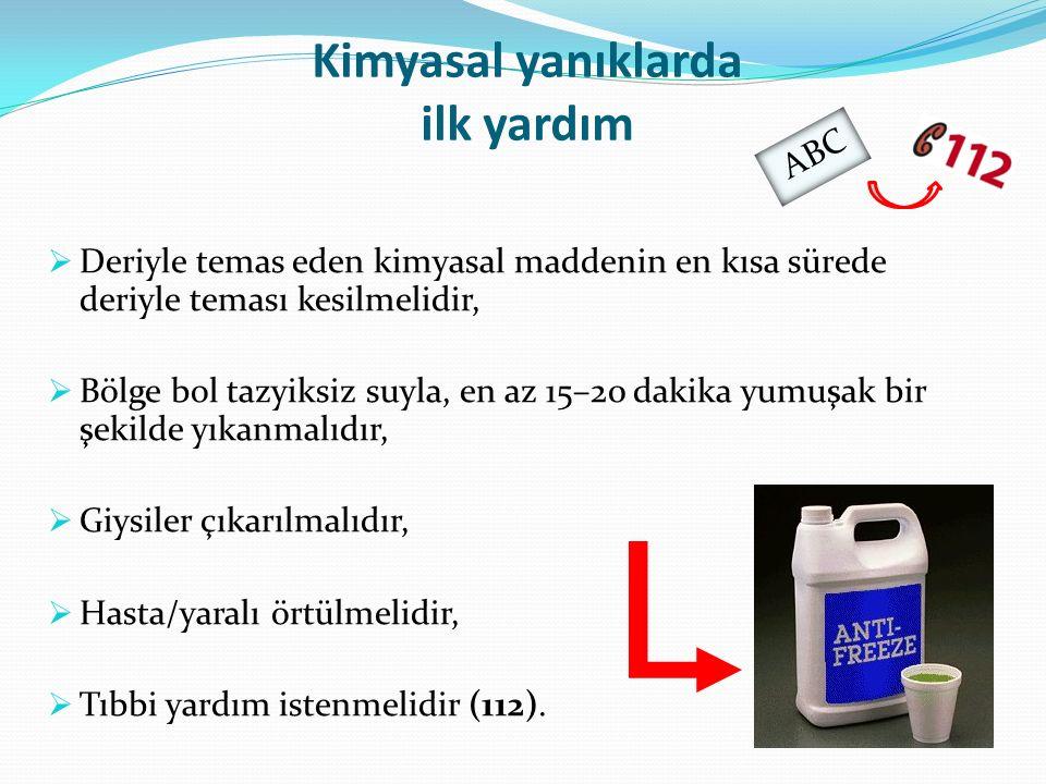 Kimyasal yanıklarda ilk yardım  Deriyle temas eden kimyasal maddenin en kısa sürede deriyle teması kesilmelidir,  Bölge bol tazyiksiz suyla, en az 15–20 dakika yumuşak bir şekilde yıkanmalıdır,  Giysiler çıkarılmalıdır,  Hasta/yaralı örtülmelidir,  Tıbbi yardım istenmelidir (112).