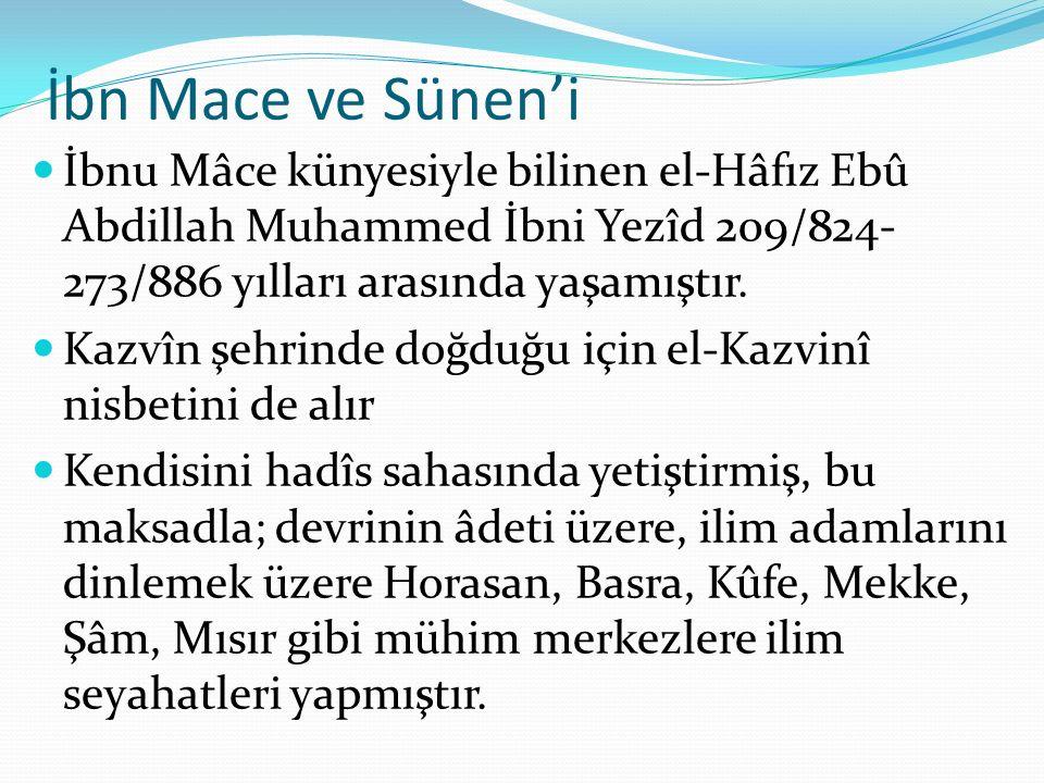 İbn Mace ve Sünen'i İbnu Mâce künyesiyle bilinen el-Hâfız Ebû Abdillah Muhammed İbni Yezîd 209/824- 273/886 yılları arasında yaşamıştır. Kazvîn şehrin