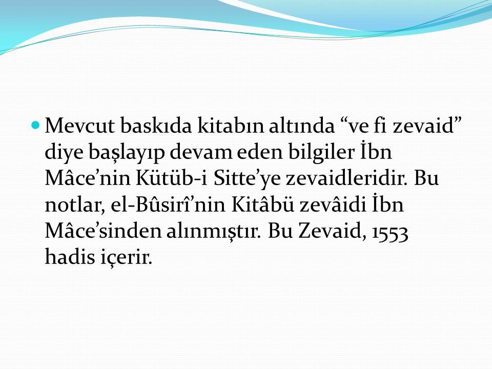 """Mevcut baskıda kitabın altında """"ve fi zevaid"""" diye başlayıp devam eden bilgiler İbn Mâce'nin Kütüb-i Sitte'ye zevaidleridir. Bu notlar, el-Bûsirî'nin"""