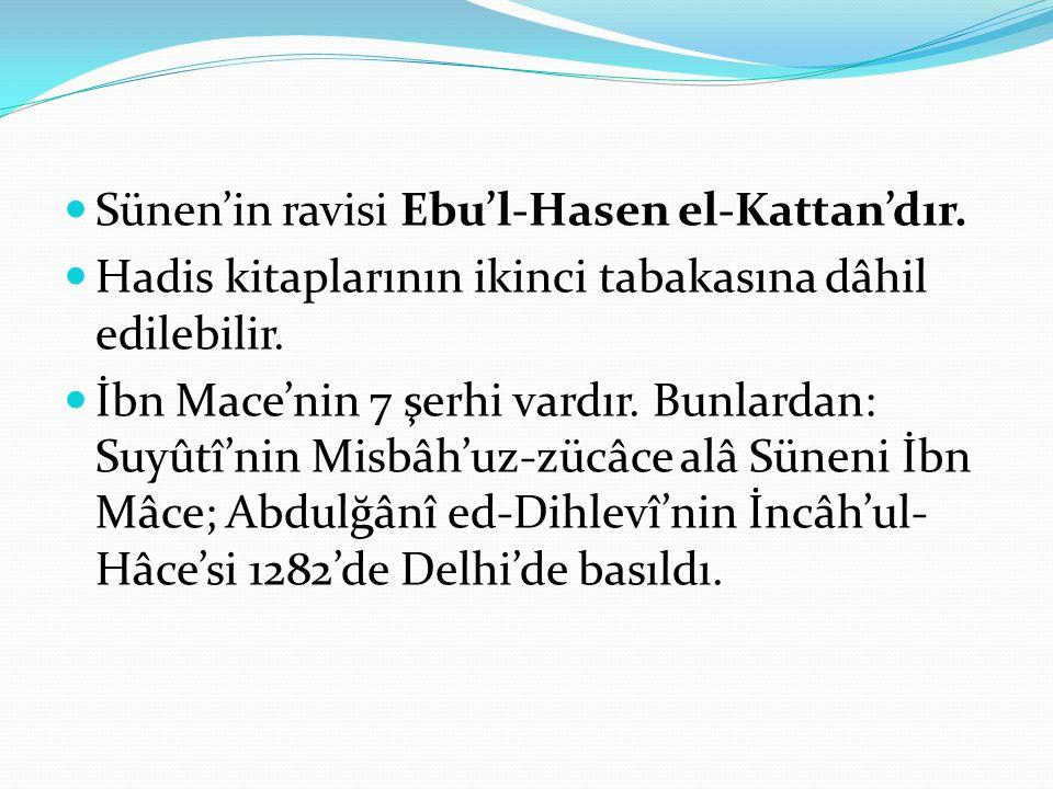 Sünen'in ravisi Ebu'l-Hasen el-Kattan'dır. Hadis kitaplarının ikinci tabakasına dâhil edilebilir. İbn Mace'nin 7 şerhi vardır. Bunlardan: Suyûtî'nin M