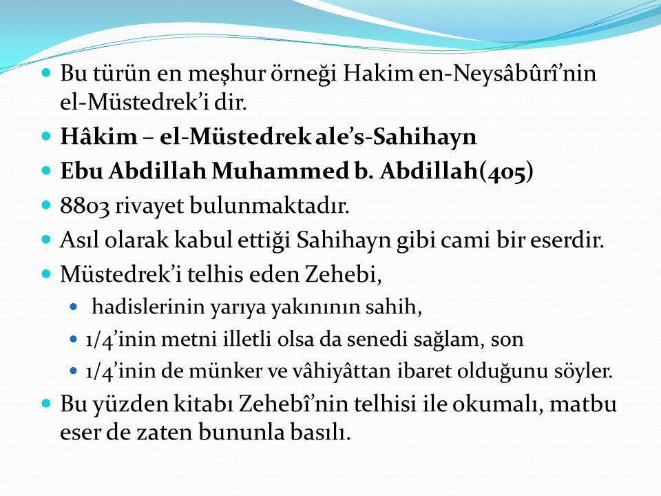 Bu türün en meşhur örneği Hakim en-Neysâbûrî'nin el-Müstedrek'i dir. Hâkim – el-Müstedrek ale's-Sahihayn Ebu Abdillah Muhammed b. Abdillah(405) 8803 r