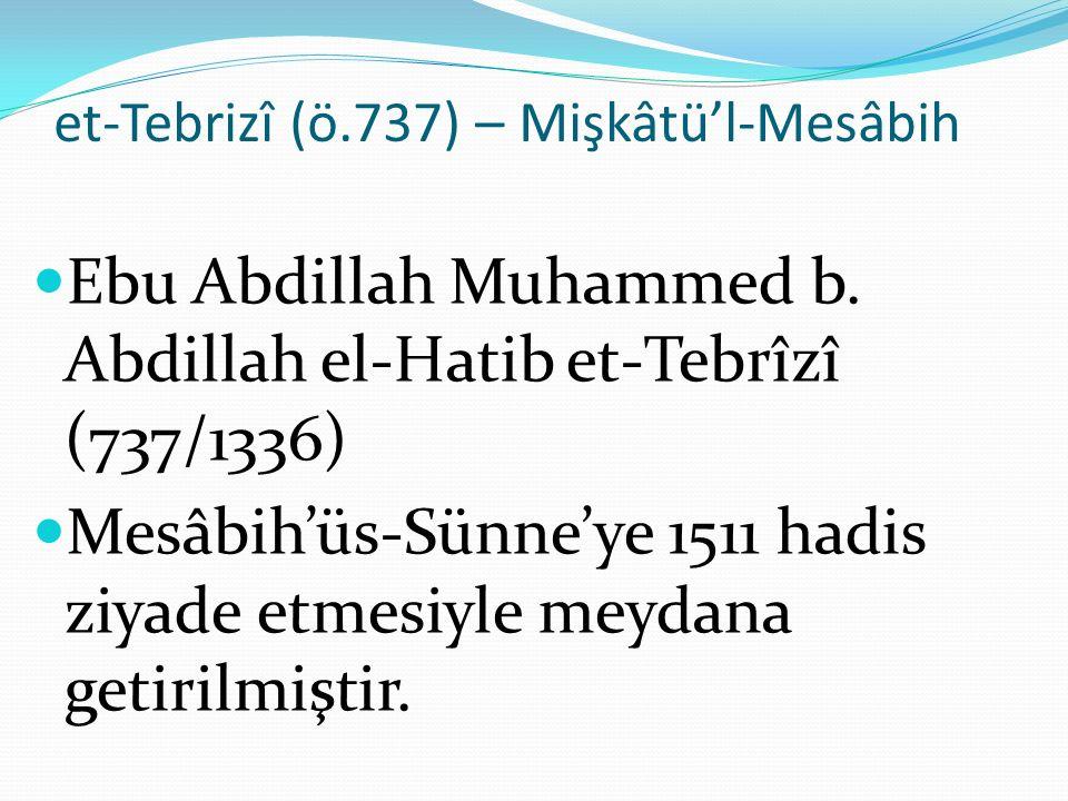 et-Tebrizî (ö.737) – Mişkâtü'l-Mesâbih Ebu Abdillah Muhammed b. Abdillah el-Hatib et-Tebrîzî (737/1336) Mesâbih'üs-Sünne'ye 1511 hadis ziyade etmesiyl