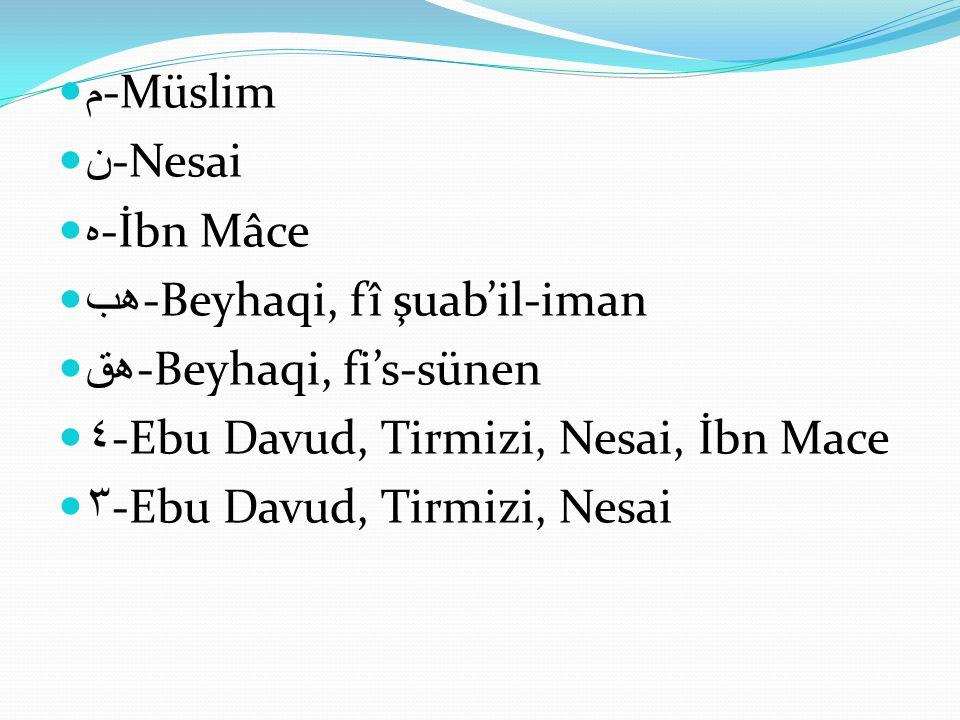 م -Müslim ن -Nesai ه -İbn Mâce هب -Beyhaqi, fî şuab'il-iman هق -Beyhaqi, fi's-sünen ٤ -Ebu Davud, Tirmizi, Nesai, İbn Mace ٣ -Ebu Davud, Tirmizi, Nesa