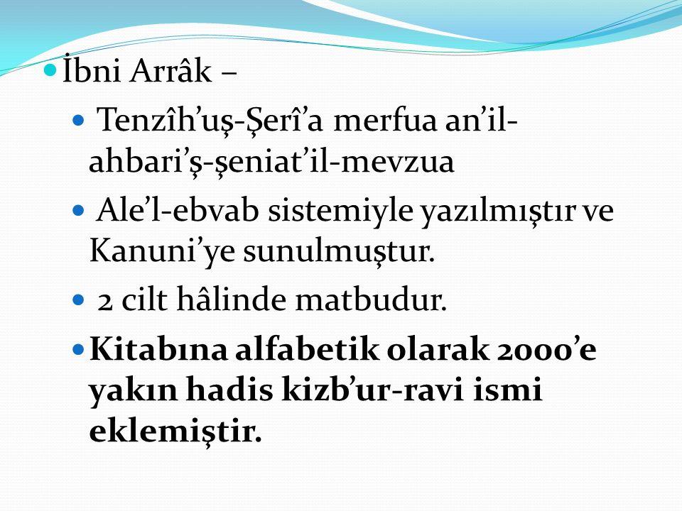 İbni Arrâk – Tenzîh'uş-Şerî'a merfua an'il- ahbari'ş-şeniat'il-mevzua Ale'l-ebvab sistemiyle yazılmıştır ve Kanuni'ye sunulmuştur. 2 cilt hâlinde matb