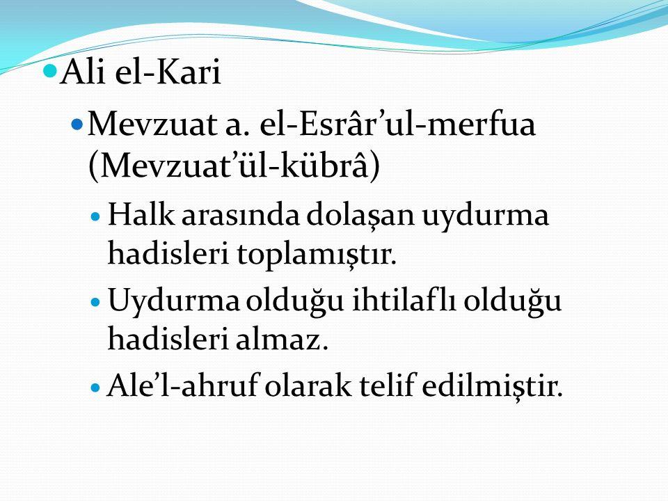 Ali el-Kari Mevzuat a. el-Esrâr'ul-merfua (Mevzuat'ül-kübrâ) Halk arasında dolaşan uydurma hadisleri toplamıştır. Uydurma olduğu ihtilaflı olduğu hadi