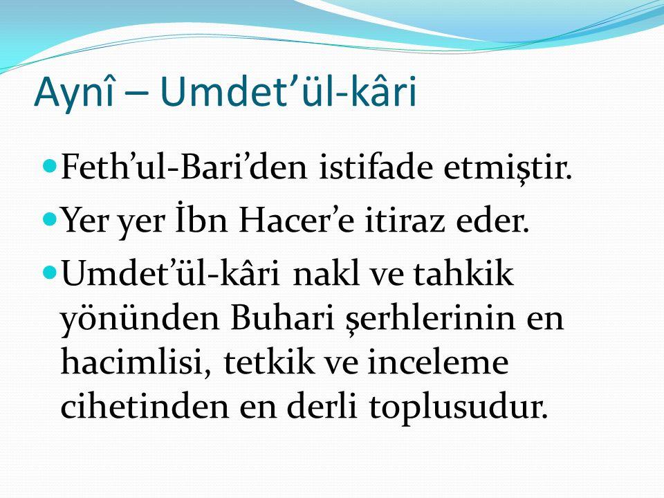 Aynî – Umdet'ül-kâri Feth'ul-Bari'den istifade etmiştir. Yer yer İbn Hacer'e itiraz eder. Umdet'ül-kâri nakl ve tahkik yönünden Buhari şerhlerinin en