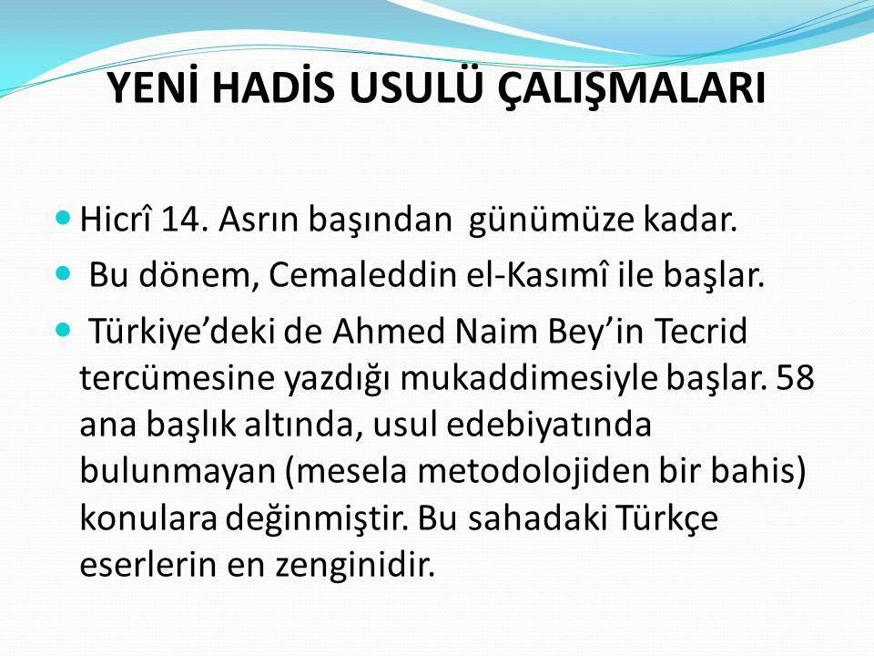 YENİ HADİS USULÜ ÇALIŞMALARI Hicrî 14. Asrın başından günümüze kadar. Bu dönem, Cemaleddin el-Kasımî ile başlar. Türkiye'deki de Ahmed Naim Bey'in Tec