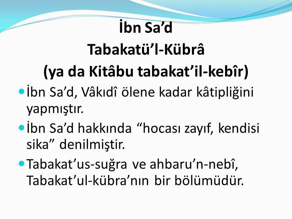 """İbn Sa'd Tabakatü'l-Kübrâ (ya da Kitâbu tabakat'il-kebîr) İbn Sa'd, Vâkıdî ölene kadar kâtipliğini yapmıştır. İbn Sa'd hakkında """"hocası zayıf, kendisi"""