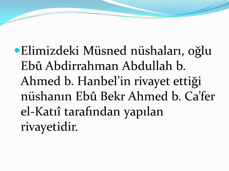 Elimizdeki Müsned nüshaları, oğlu Ebû Abdirrahman Abdullah b. Ahmed b. Hanbel'in rivayet ettiği nüshanın Ebû Bekr Ahmed b. Ca'fer el-Katıî tarafından