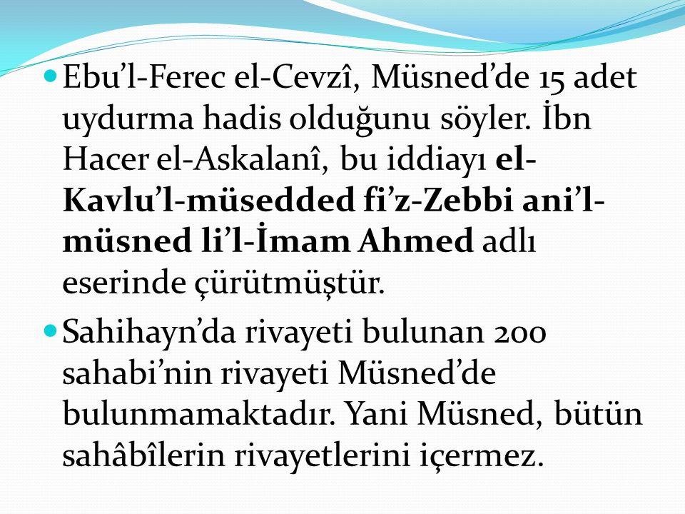 Ebu'l-Ferec el-Cevzî, Müsned'de 15 adet uydurma hadis olduğunu söyler. İbn Hacer el-Askalanî, bu iddiayı el- Kavlu'l-müsedded fi'z-Zebbi ani'l- müsned