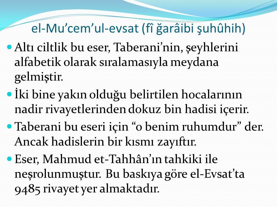 el-Mu'cem'ul-evsat (fî ğarâibi şuhûhih) Altı ciltlik bu eser, Taberani'nin, şeyhlerini alfabetik olarak sıralamasıyla meydana gelmiştir. İki bine yakı