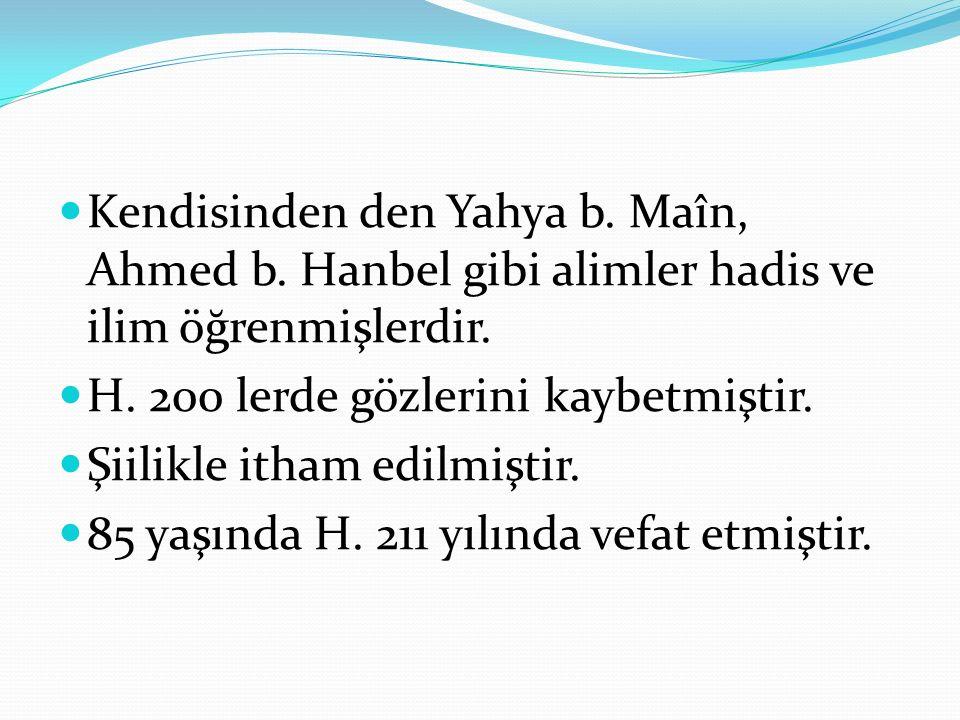 Kendisinden den Yahya b. Maîn, Ahmed b. Hanbel gibi alimler hadis ve ilim öğrenmişlerdir. H. 200 lerde gözlerini kaybetmiştir. Şiilikle itham edilmişt