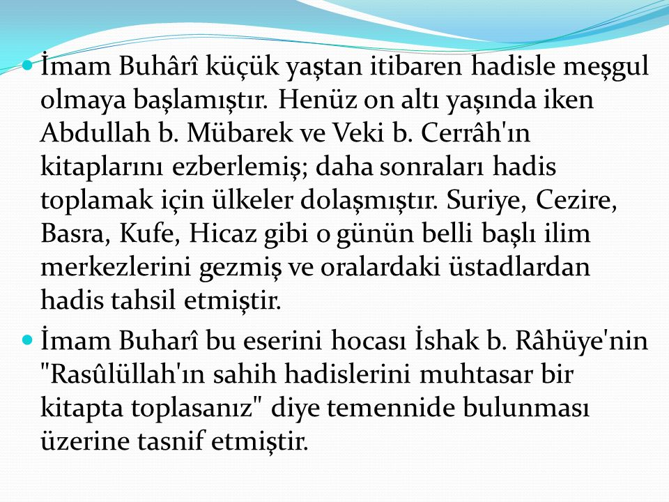 İmam Buhârî küçük yaştan itibaren hadisle meşgul olmaya başlamıştır. Henüz on altı yaşında iken Abdullah b. Mübarek ve Veki b. Cerrâh'ın kitaplarını e