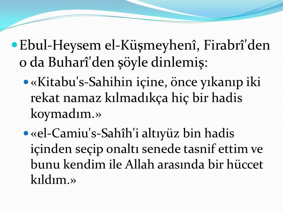Ebul-Heysem el-Küşmeyhenî, Firabrî'den o da Buharî'den şöyle dinlemiş: «Kitabu's-Sahihin içine, önce yıkanıp iki rekat namaz kılmadıkça hiç bir hadis