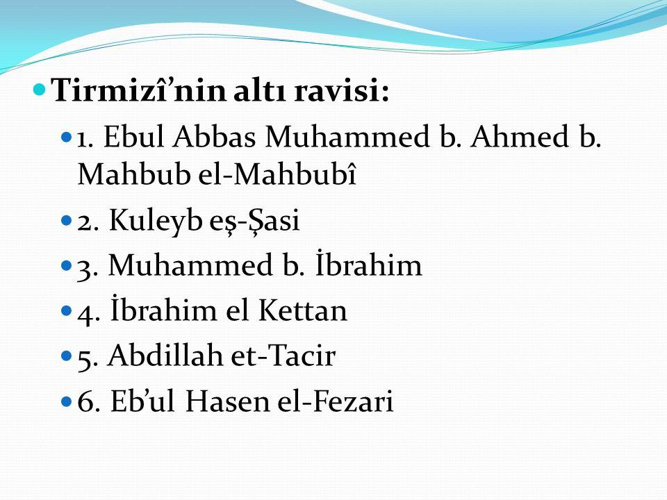 Tirmizî'nin altı ravisi: 1. Ebul Abbas Muhammed b. Ahmed b. Mahbub el-Mahbubî 2. Kuleyb eş-Şasi 3. Muhammed b. İbrahim 4. İbrahim el Kettan 5. Abdilla