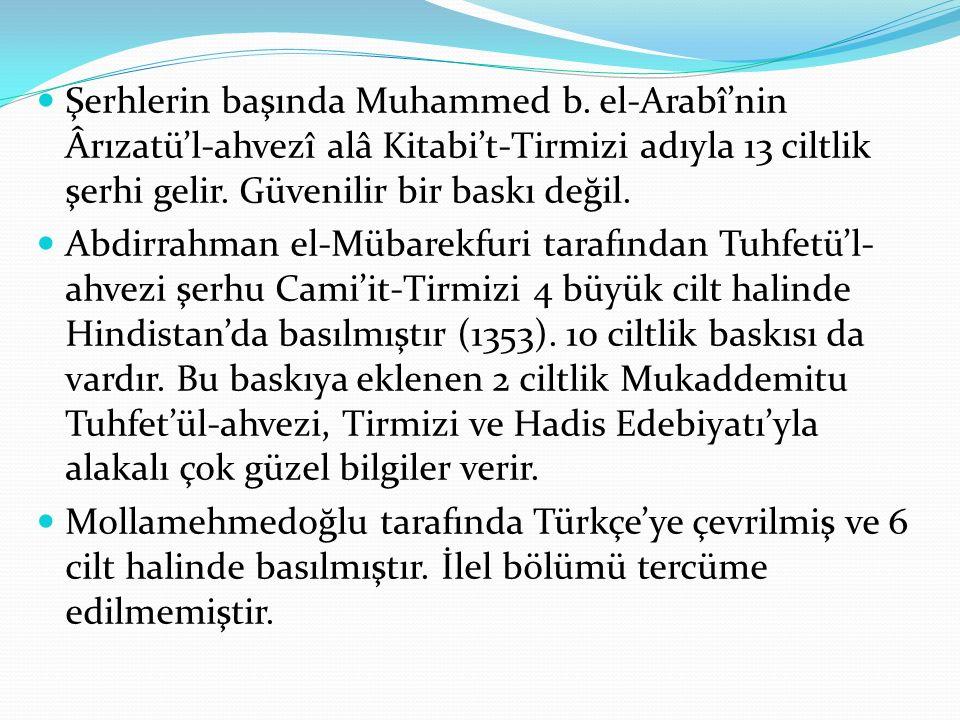 Şerhlerin başında Muhammed b. el-Arabî'nin Ârızatü'l-ahvezî alâ Kitabi't-Tirmizi adıyla 13 ciltlik şerhi gelir. Güvenilir bir baskı değil. Abdirrahman