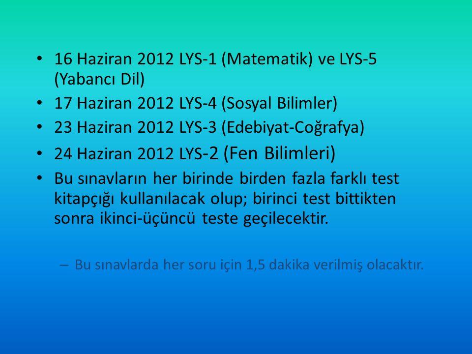 16 Haziran 2012 LYS-1 (Matematik) ve LYS-5 (Yabancı Dil) 17 Haziran 2012 LYS-4 (Sosyal Bilimler) 23 Haziran 2012 LYS-3 (Edebiyat-Coğrafya) 24 Haziran