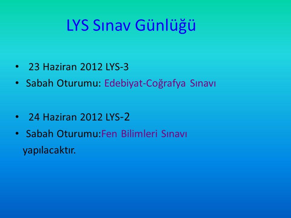 LYS Sınav Günlüğü 23 Haziran 2012 LYS-3 Sabah Oturumu: Edebiyat-Coğrafya Sınavı 24 Haziran 2012 LYS -2 Sabah Oturumu:Fen Bilimleri Sınavı yapılacaktır