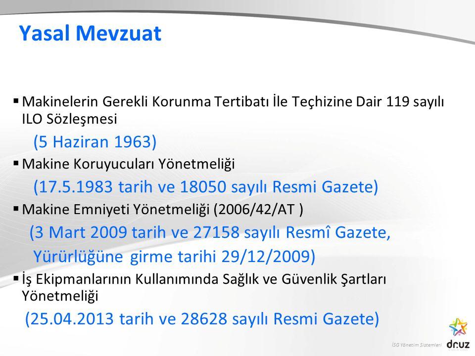 İSG Yönetim Sistemleri Yasal Mevzuat  Makinelerin Gerekli Korunma Tertibatı İle Teçhizine Dair 119 sayılı ILO Sözleşmesi (5 Haziran 1963)  Makine Koruyucuları Yönetmeliği (17.5.1983 tarih ve 18050 sayılı Resmi Gazete)  Makine Emniyeti Yönetmeliği (2006/42/AT ) (3 Mart 2009 tarih ve 27158 sayılı Resmî Gazete, Yürürlüğüne girme tarihi 29/12/2009)  İş Ekipmanlarının Kullanımında Sağlık ve Güvenlik Şartları Yönetmeliği (25.04.2013 tarih ve 28628 sayılı Resmi Gazete).)