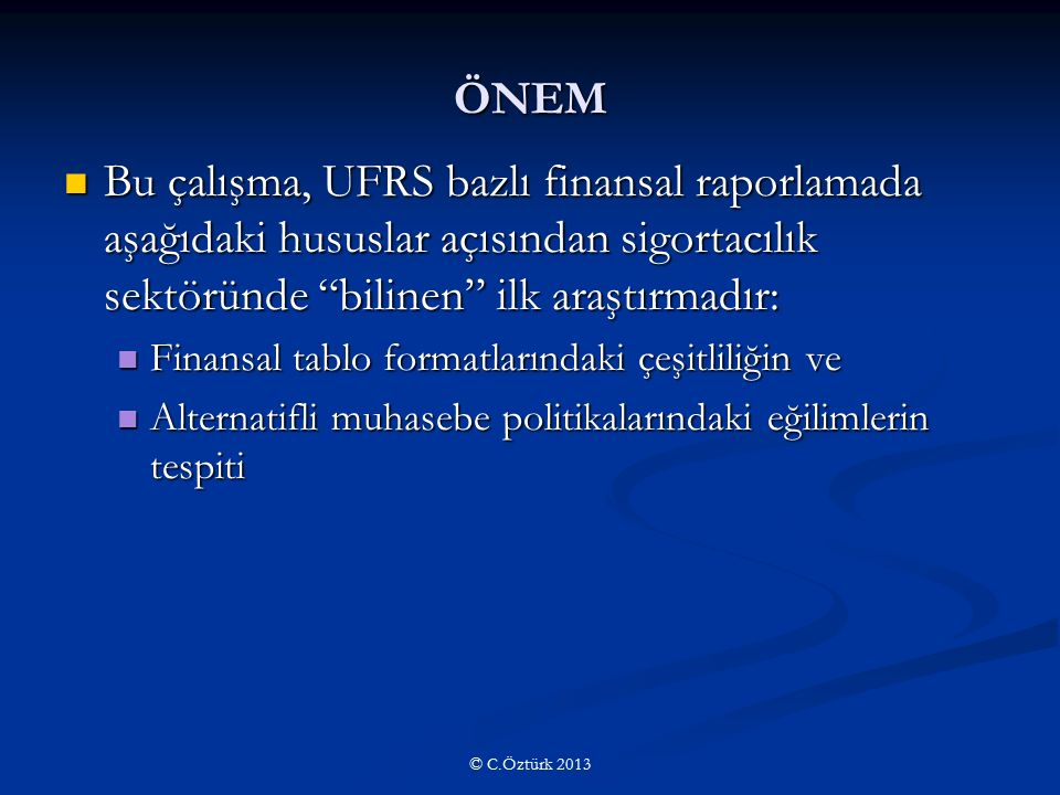 ÖNEM Bu çalışma, UFRS bazlı finansal raporlamada aşağıdaki hususlar açısından sigortacılık sektöründe bilinen ilk araştırmadır: Bu çalışma, UFRS bazlı finansal raporlamada aşağıdaki hususlar açısından sigortacılık sektöründe bilinen ilk araştırmadır: Finansal tablo formatlarındaki çeşitliliğin ve Finansal tablo formatlarındaki çeşitliliğin ve Alternatifli muhasebe politikalarındaki eğilimlerin tespiti Alternatifli muhasebe politikalarındaki eğilimlerin tespiti © C.Öztürk 2013