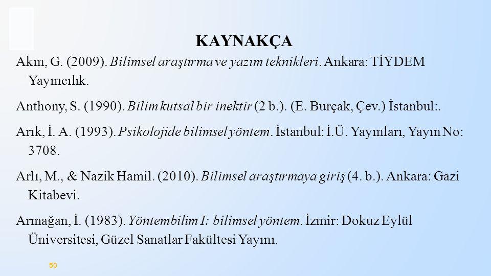 50 KAYNAKÇA Akın, G. (2009). Bilimsel araştırma ve yazım teknikleri. Ankara: TİYDEM Yayıncılık. Anthony, S. (1990). Bilim kutsal bir inektir (2 b.). (